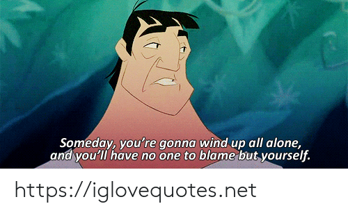 wind up: Someday, you're gonna wind up all alone,  and you'll have no one to blame but yourself. https://iglovequotes.net