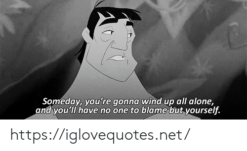 wind up: Someday, you're gonna wind up all alone,  and you'll have no one to blame but yourself. https://iglovequotes.net/