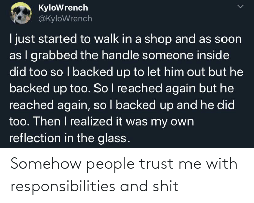 responsibilities: Somehow people trust me with responsibilities and shit