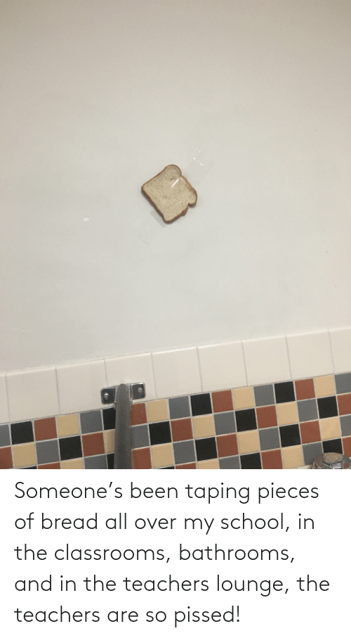 Been: Someone's been taping pieces of bread all over my school, in the classrooms, bathrooms, and in the teachers lounge, the teachers are so pissed!