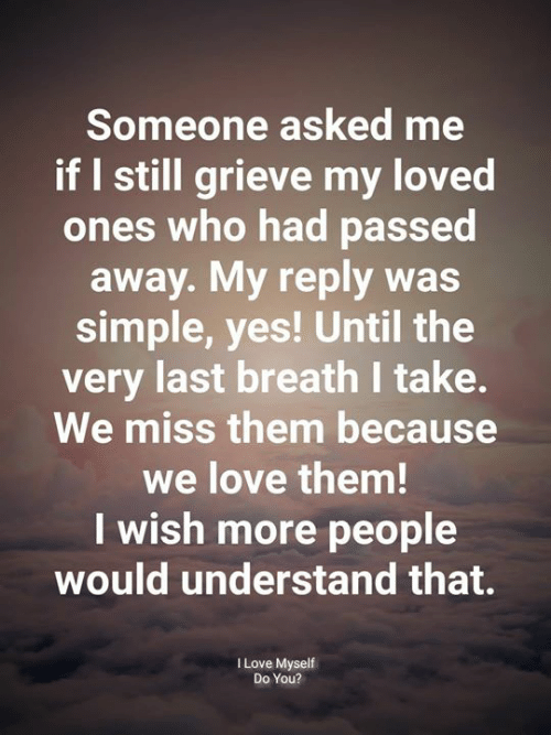 Love, Memes, and 🤖: Someone asked me  if I still grieve my loved  ones who had passed  away. My reply was  simple, yes! Until the  very last breath take.  We miss them because  we love them!  I wish more people  would understand that.  ILove Myself  Do You?