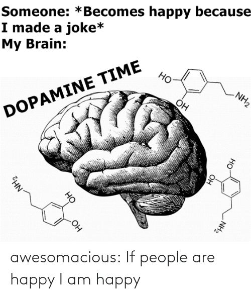 Becomes: Someone: *Becomes happy because  I made a joke*  My Brain:  Но  NH2  Он  DOPAMINE TIME  OH  NH2  Он  HO  Он  но  NH2 awesomacious:  If people are happy I am happy