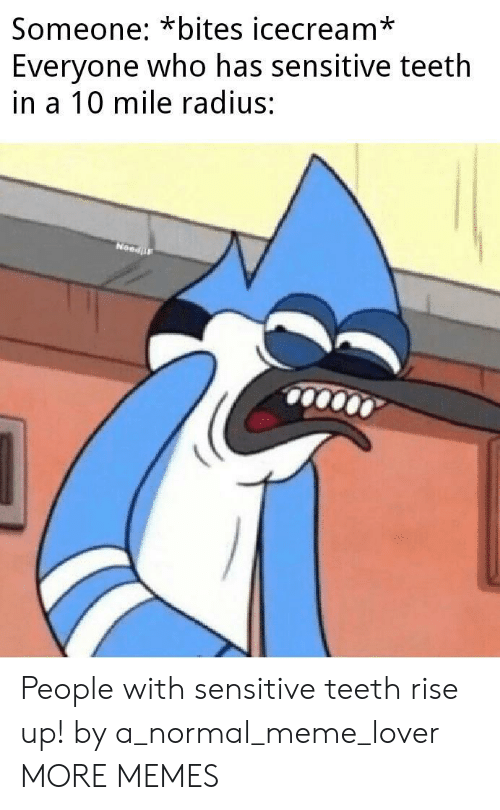bites: Someone: *bites icecream*  Everyone who has sensitive teeth  in a 10 mile radius:  NeedF People with sensitive teeth rise up! by a_normal_meme_lover MORE MEMES