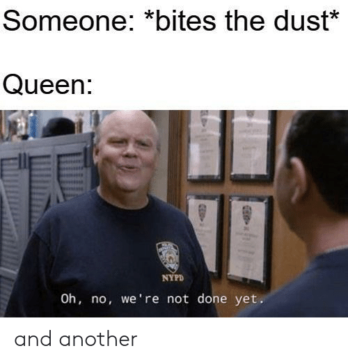 dust: Someone: *bites the dust*  Queen:  NYPD  Oh, no, we're not done yet. and another