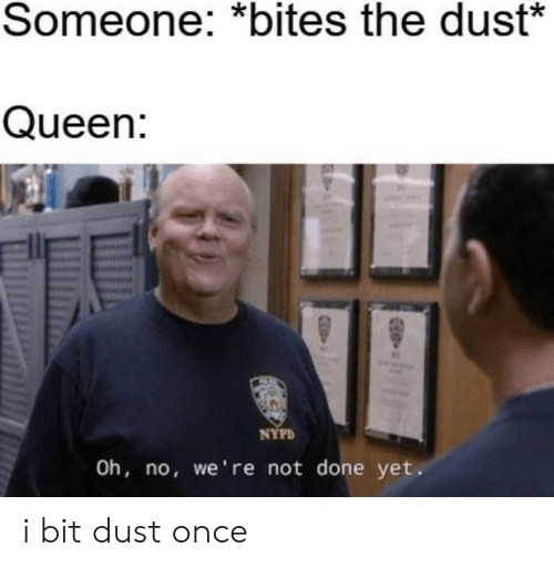 dust: Someone: *bites the dust*  Queen:  NYPD  Oh, no, we're not done yet. i bit dust once