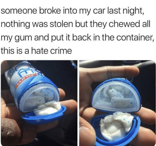 Hate Crime: someone broke into my car last night,  nothing was stolen but they chewed all  my gum and put it back in the container,  this is a hate crime