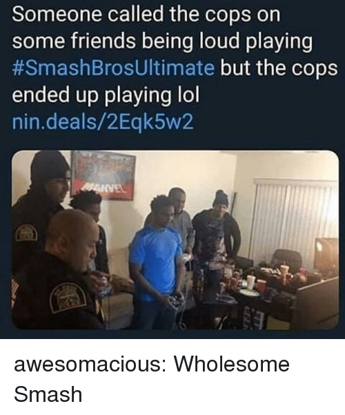 some friends: Someone called the cops on  some friends being loud playing  #SmashBrosUltimate but the cops  ended up playing lol  nin.deals/2Eqk5w2 awesomacious:  Wholesome Smash