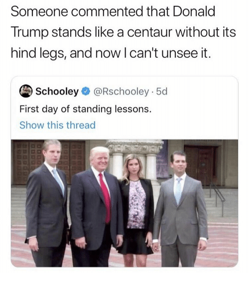 Donald Trump, Trump, and Day: Someone commented that Donald  Trump stands like a centaur without its  hind legs, and now I can't unsee it.  Schooley @Rschooley 5d  First day of standing lessons.  Show this thread