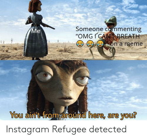 "Instagram, Meme, and Refugee: Someone commenting  ""OMGICANBREATH  Ме  on a meme  You ain't from around here, are you? Instagram Refugee detected"