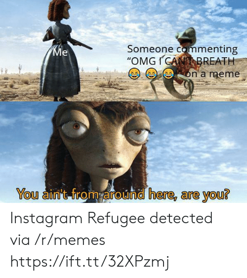"Instagram, Meme, and Memes: Someone commenting  ""OMGICANBREATH  Ме  on a meme  You ain't from around here, are you? Instagram Refugee detected via /r/memes https://ift.tt/32XPzmj"