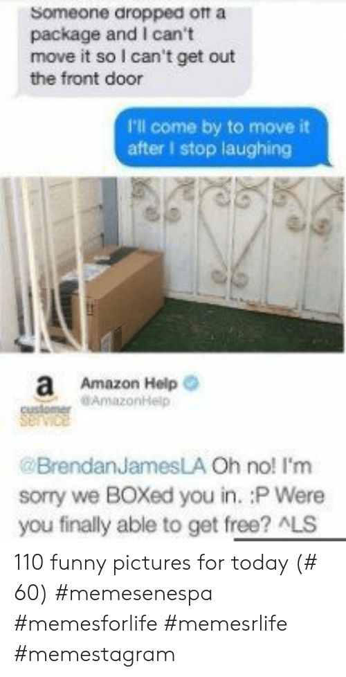 Front Door: Someone dropped ott a  package and I can't  move it so I can't get out  the front door  P'l come by to move it  after I stop laughing  a Amazon Help  customer AmazonHelp  @BrendanJamesLA Oh no! I'm  sorry we BOXed you in. :P Were  you finally able to get free? ALS 110 funny pictures for today (# 60) #memesenespa #memesforlife #memesrlife #memestagram