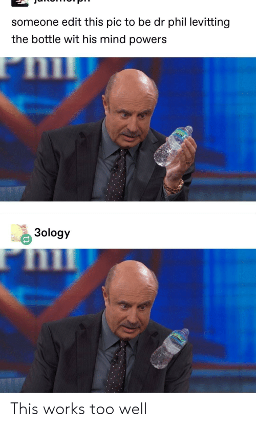 Mind, Powers, and Dr Phil: someone edit this pic to be dr phil levitting  the bottle wit his mind powers  3ology This works too well
