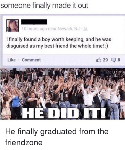 Best Friend, Friendzone, and Memes: someone finally made it out  10 hours ago near Newark, NJ  i finally found a boy worth keeping, and he was  disguised as my best friend the whole time!)  Like Comment  29 8  HEDIDIT He finally graduated from the friendzone