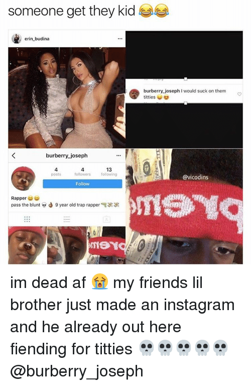 follow-follow-follow: someone get they kid  erin budina  burberry joseph  13  Posts  followers following  Follow  Rapper  pass the blunt J 9 year old trap rapper  burberry joseph I would suck on them  titties  @vicodins im dead af 😭 my friends lil brother just made an instagram and he already out here fiending for titties 💀💀💀💀💀 @burberry_joseph