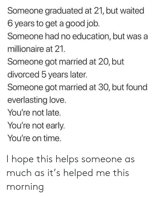 Love, Good, and Time: Someone graduated at 21, but waited  6 years to get a good job.  Someone had no education, but was a  millionaire at 21.  Someone got married at 20, but  divorced 5 years later.  Someone got married at 30, but found  everlasting love.  You're not late.  You're not early.  You're on time. I hope this helps someone as much as it's helped me this morning