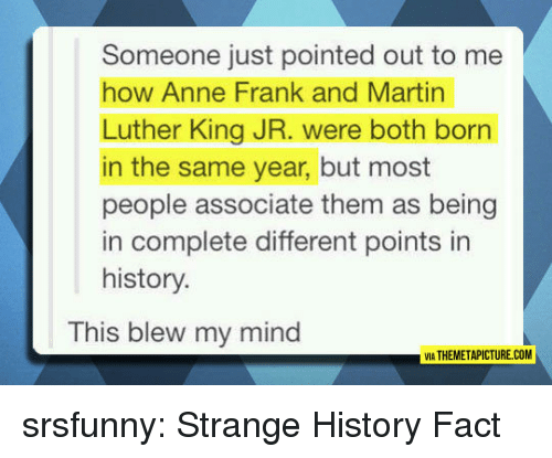 Martin Luther King Jr.: Someone just pointed out to me  how Anne Frank and Martin  Luther King JR. were both born  in the same year, but most  people associate them as being  in complete different points in  history.  This blew my mind  IA THEMETAPICTURE.COM srsfunny:  Strange History Fact