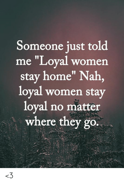 "Memes, Home, and Women: Someone just told  me ""Loyal women  stay home"" Nah,  loyal women stay  loyal no matter  where they go. <3"