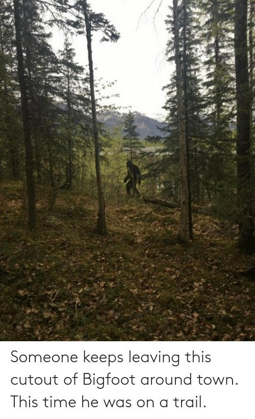On A: Someone keeps leaving this cutout of Bigfoot around town. This time he was on a trail.