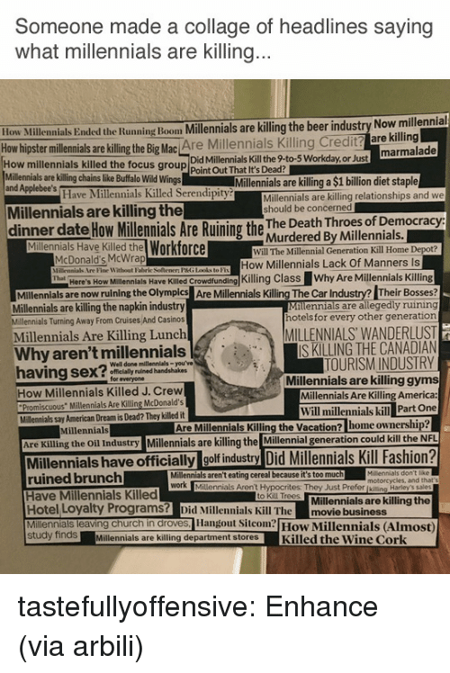 "America, Beer, and Church: Someone made a collage of headlines saying  what millennials are Killing  ow Millennials Ended the Running Boom Millennials are killing the beer industry Now millennial  hipster millennials are illing the Big Mac Are Millennials Killing Credit? are killing  Did Millennials Kill the 9-to-5 Workday,or Just  How millennials killed the focus group Point Out That It's Dead?  Millennials are killing chains like Buffalo Wild Wings  and Applebee's  Millennials are killing a $1 billion diet staple  Have Millennials Killed Serendipity  Millennials are killing relationships and we  should be concerned  Millennials are killing the  dinner date How ilemials Are Ruining the hur dered By vwiseotial  Murdered By Millennials.  Millennials Have Killed the Workforce  Will The Millennial Generation Kill Home Depot?  McDonald's McWrap  PHne Witbont Faliric Soltemen PG Ldket  How Millennials Lack Of Manners Is  llenlals Have KileKling Class Why Are Millennials Killing  Milennials are now ruining the Olymples Are Millenials Killing The Car Industry? Their Bosses  Millennials are allegedly ruining  hotels for every other generation  Here's How  Millennials are killing the napkin industry  Millennials Turning Away From Cruises And Casinos  Millennials Are Killing Lunch  MILLENNIALS WANDERLUST  IS KILLING THE CANADIAN  TOURISM INDUSTRY  Millennials are killing gyms  Millennials Are Killing America:  Why aren't millennials  Well done millennials-you've  ly ruined handshakes  for everyone  How Millennials Killed J. Crew  Promiscuous"" Millennials Are Killing McDonald's  Will millennials kill Part One  Millennials say American Dream is Dead? They killed it  Millennials  Are Millennials Killing the Vacation? home ownership  Are Killing the Oil Industry Millennials are killing the Millennial generation could kill the  Millennials have officially golf industry Did Millennials Kill Fashion?  ruined brunch  Have Millennials Killed  Hotel Loyalty Programs? Did Millennials Kill The movie business  Millennials leaving church in droves, Hangout Sicom How Millennials (Almost)  Millennials aren't eating cereal because it's too much  motorcycles, and that  Millennials Aren't Hypocrites: They Just Prefer [kiling Harley's sales  Millennials are killing the  to Kill Trees  study findsMillennials are killing department storesKilled the Wine Cork tastefullyoffensive: Enhance (via arbili)"