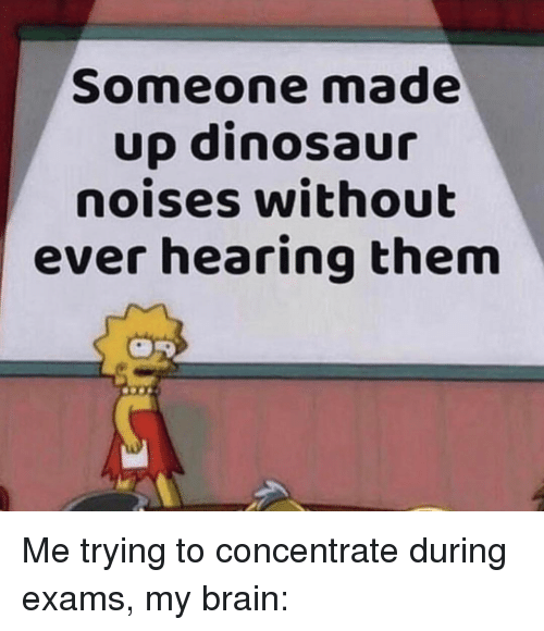 concentrate: Someone made  up dinosaur  noises without  ever hearing them Me trying to concentrate during exams, my brain: