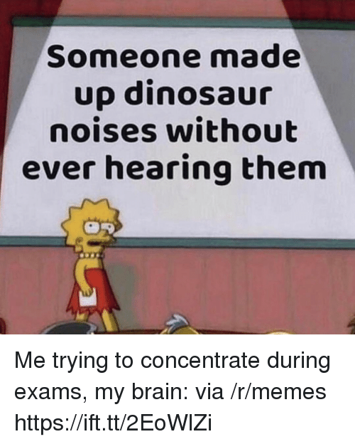 concentrate: Someone made  up dinosaur  noises without  ever hearing them Me trying to concentrate during exams, my brain: via /r/memes https://ift.tt/2EoWlZi