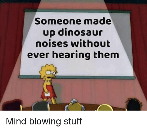 Dinosaur, Stuff, and Dank Memes: Someone made  up dinosaur  noises without  ever hearing them Mind blowing stuff