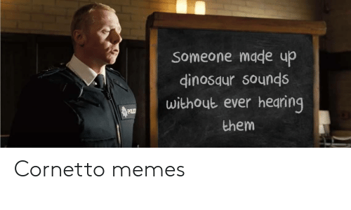 Dinosaur: Someone made up  dinosaur sounds  without ever hearing  POLIT  them Cornetto memes