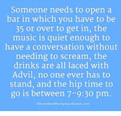 Laced: Someone needs to open a  bar in which vou have to be  35 or over to get in, the  music is quiet enough to  have a conversation without  needing to scream, the  drinks are all laced withh  Advil, no one ever has to  stand, and the hip time to  go is between 7-9:30 pm.  Wheretheeffismyhandbook.com