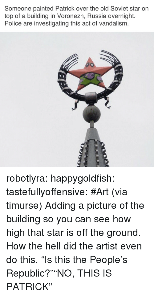 "how high: Someone painted Patrick over the old Soviet star on  top of a building in Voronezh, Russia overnight.  Police are investigating this act of vandalism.  if! robotlyra:  happygoldfish:  tastefullyoffensive:  #Art (via timurse)  Adding a picture of the building so you can see how high that star is off the ground. How the hell did the artist even do this.   ""Is this the People's Republic?""""NO, THIS IS PATRICK"""