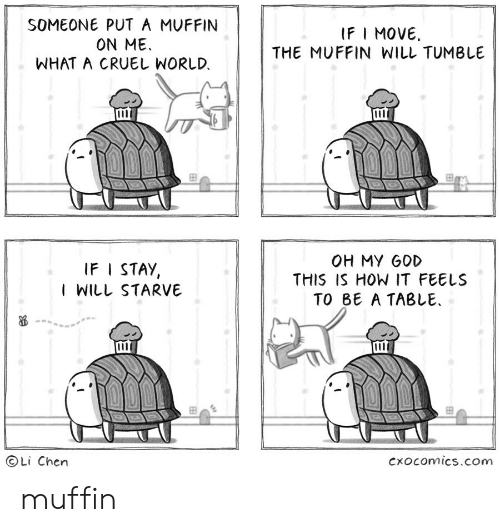 I Stay: SOMEONE PUT A MUFFIN  ON ME  WHAT A CRUEL WORLD.  IFI MOVE  THE MUFFIN WILL TUMBLE  000  OH MY GOD  THIS IS HOW IT FEELS  TO BE A TABLE  IF I STAY,  I WILL STARVE  Li Chen  Cxocomics.com muffin