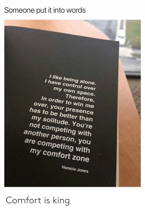Being Alone, Dank, and Control: Someone put it into words  I like being alone.  I have control over  my own space.  Therefore,  in order to win me  over, your presence  has to be better than  my solitude. You're  not competing witlh  another person, you  are competing with  my comfort zone  Horacio Jones Comfort is king