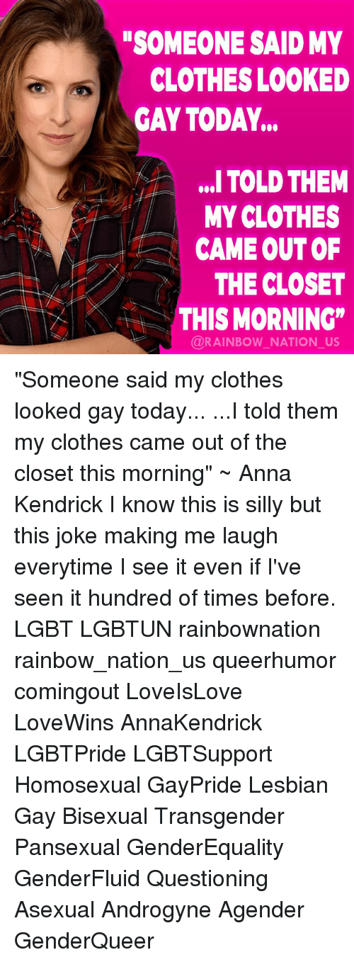 "Lesbianic: SOMEONE SAID MY  CLOTHES LOOKED  GAY TODAY...  ,. TOLD THEM  MY CLOTHES  CAME OUT OF  THE CLOSET  AKTHIS MORNING""  @RAINBOW NATION_US ""Someone said my clothes looked gay today... ...I told them my clothes came out of the closet this morning"" ~ Anna Kendrick I know this is silly but this joke making me laugh everytime I see it even if I've seen it hundred of times before. LGBT LGBTUN rainbownation rainbow_nation_us queerhumor comingout LoveIsLove LoveWins AnnaKendrick LGBTPride LGBTSupport Homosexual GayPride Lesbian Gay Bisexual Transgender Pansexual GenderEquality GenderFluid Questioning Asexual Androgyne Agender GenderQueer"