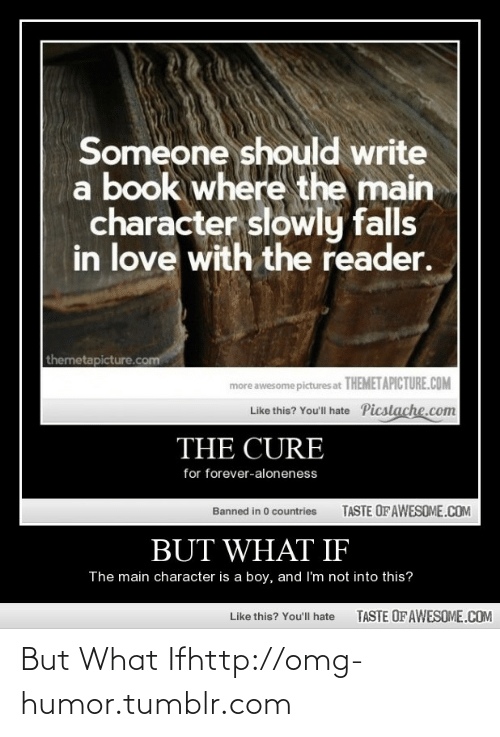 Taste Of Awesome: Someone should write  a book where the main  character slowly falls  in love with the reader.  themetapicture.com  more awesome pictures at THEMETAPICTURE.COM  Like this? You'll hate Picstache.com  THE CURE  for forever-aloneness  TASTE OFAWESOME.COM  Banned in 0 countries  BUT WHAT IF  The main character is a boy, and I'm not into this?  TASTE OF AWESOME.COM  Like this? You'll hate But What Ifhttp://omg-humor.tumblr.com