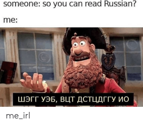 Russian, Irl, and Me IRL: someone: so you can read Russian?  me:  ШЭГГ УЭБ, Вцт ДСТЦДГГУ ис me_irl