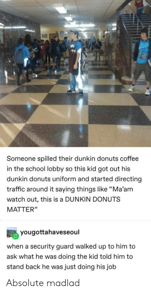"Traffic: Someone spilled their dunkin donuts coffee  in the school lobby so this kid got out his  dunkin donuts uniform and started directing  traffic around it saying things like ""Ma'am  watch out, this is a DUNKIN DONUTS  MATTER""  yougottahaveseoul  when a security guard walked up to him to  ask what he was doing the kid told him to  stand back he was just doing his job Absolute madlad"