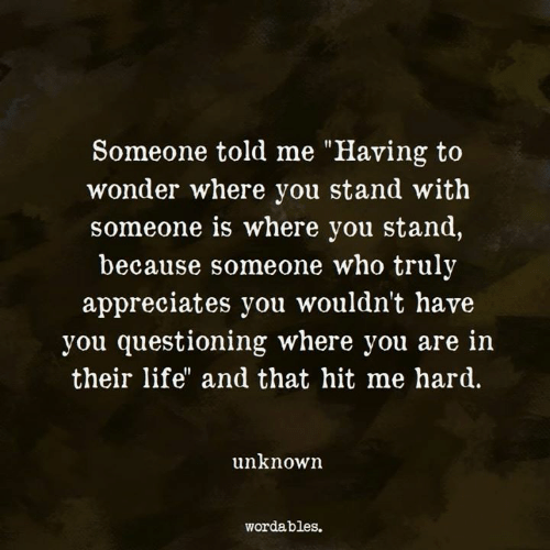 """Questioning: Someone told me """"Having to  wonder where you stand with  someone is where you stand,  because someone who truly  appreciates you wouldn't have  you questioning where you are in  their life"""" and that hit me hard.  unknown  wordables."""