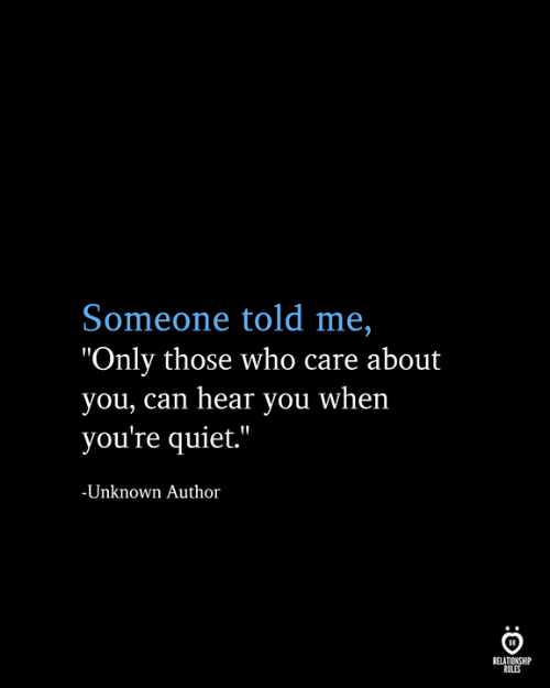 "Quiet, Who, and Can: Someone told me,  ""Only those who care about  you, can hear you when  you're quiet.""  -Unknown Author  RELATIONSHIP  RULES"