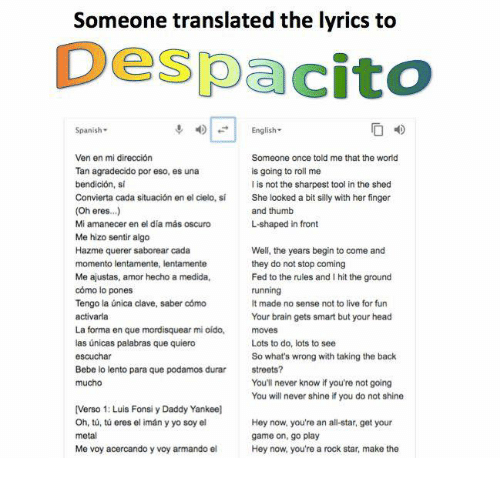 sheds: Someone translated the lyrics to  Despacito  Spanish-  English-  Ven en mi dirección  Tan agradecido por eso, es una  bendición, si  Convierta cada situación en el cielo, sí  (Oh eres..)  Mi amanecer en el día más oscuro  Me hizo sentir algo  Hazme querer saborear cada  Someone once told me that the world  is going to roll me  I is not the sharpest tool in the shed  She looked a bit silly with her finger  and thumb  L-shaped in front  Me ajustas, amor hecho a medida,  cómo lo pones  Tengo la única clave, saber cómo  activarla  La forma en que mordisquear mi oído,  las únicas palabras que quiero  escuchar  Bebe lo lento para que podamos durar  mucho  Well, the years begin to come and  they do not stop coming  Fed to the rules and I hit the ground  running  It made no sense not to live for fun  Your brain gets smart but your head  moves  Lots to do, lots to see  So what's wrong with taking the back  streets?  You'll never know if you're not going  You will never shine if you do not shine  [Verso 1: Luis Fonsi y Daddy Yankee]  Oh, tů, tú eres el imán y yo soy el  metal  Me voy acercando y voy armando el  Hey now, you're an all-star, get your  game on, go play  Hey now, you're a rock star, make the