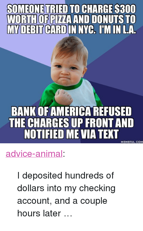 """checking account: SOMEONE TRIED TO CHARGE $300  WORTH OF PIZZA AND DONUTS TO  MY DEBIT CARD IN NYC, IM IN LA.  BANK OF AMERICA REFUSED  THE CHARGES UP FRONTAND  NOTIFIED ME VIA TEXT  MEMEFUL.COM <p><a href=""""http://advice-animal.tumblr.com/post/165981784766/i-deposited-hundreds-of-dollars-into-my-checking"""" class=""""tumblr_blog"""">advice-animal</a>:</p>  <blockquote><p>I deposited hundreds of dollars into my checking account, and a couple hours later …</p></blockquote>"""
