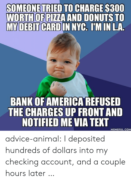 checking account: SOMEONE TRIED TO CHARGE $300  WORTH OF PIZZA AND DONUTS TO  MY DEBIT CARD IN NYC, IM IN LA.  BANK OF AMERICA REFUSED  THE CHARGES UP FRONTAND  NOTIFIED ME VIA TEXT  MEMEFUL.COM advice-animal:  I deposited hundreds of dollars into my checking account, and a couple hours later …