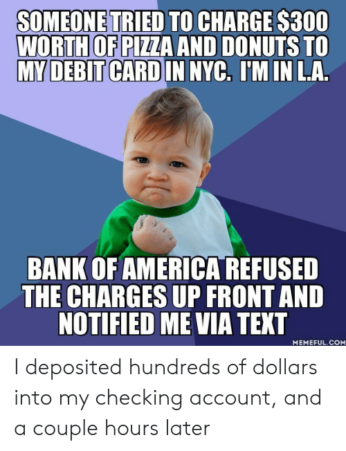America, Pizza, and Bank: SOMEONE TRIED TO CHARGE $300  WORTH OF PIZZA AND DONUTS TO  MY DEBIT CARD IN NYC, IM IN LA.  BANK OF AMERICA REFUSED  THE CHARGES UP FRONTAND  NOTIFIED ME VIA TEXT  MEMEFUL.COM I deposited hundreds of dollars into my checking account, and a couple hours later