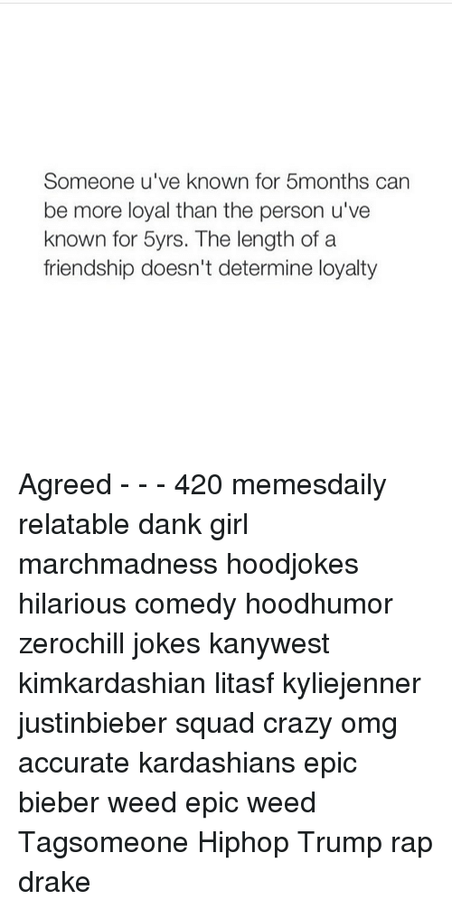determinant: Someone u've known for 5months can  be more loyal than the person u've  known for 5yrs. The length of a  friendship doesn't determine loyalty Agreed - - - 420 memesdaily relatable dank girl marchmadness hoodjokes hilarious comedy hoodhumor zerochill jokes kanywest kimkardashian litasf kyliejenner justinbieber squad crazy omg accurate kardashians epic bieber weed epic weed Tagsomeone Hiphop Trump rap drake