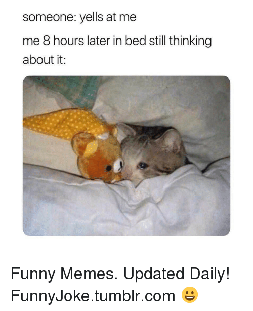 8 Hours Later: someone: yells at me  me 8 hours later in bed still thinking  about it: Funny Memes. Updated Daily! ⇢ FunnyJoke.tumblr.com 😀