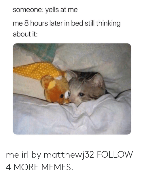 8 Hours Later: someone: yells at me  me 8 hours later in bed still thinking  about it: me irl by matthewj32 FOLLOW 4 MORE MEMES.