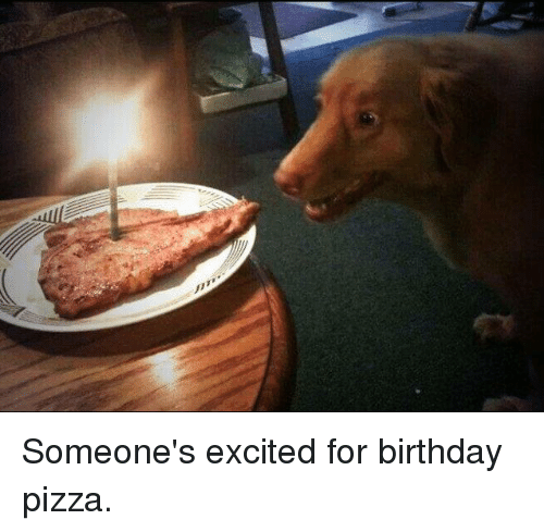 Birthday Pizza: Someone's excited for birthday pizza.