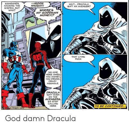 lent: SOMEONE'S  HACKING THE  GYETEM, BUT  WHO?  -MOON  KNIGHT!  WAIT... DRACULA  leN'T AN AVENGER?  WHERE'S  MY GODDAMN  MONEYI?  THAT LYING  FUCK  No-ONE  HERE OWES  yOU MONEY  YOU DRUNK,  CRAZY  ASSHOLE  DRACULA  GN'T EVEN  ON THE  AVENGERS  SO STOP  CALLING  HERE  TO BE CONTINUED..  @Mann Kaighcore God damn Dracula