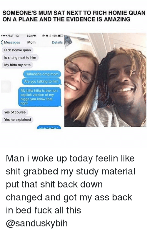 Rich Homie: SOMEONE'S MUM SAT NEXT TO RICH HOMIE QUAN  ON A PLANE AND THE EVIDENCE IS AMAZING  AT&T 4G 3:23 PM  46%  Messages  Mom  Details  Rich homie quan  is sitting next to him  My hitta my hitta  Hahahaha omg mom  Are you talking to him  My hitta hitta is the non  explicit version of my  nigga you know that  right  Yes of course  Yes he explained Man i woke up today feelin like shit grabbed my study material put that shit back down changed and got my ass back in bed fuck all this @sanduskybih
