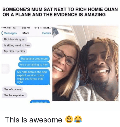 Rich Homie: SOMEONE'S MUM SAT NEXT TO RICH HOMIE QUAN  ON A PLANE AND THE EVIDENCE IS AMAZING  AT&T 4G 3:23 PM  o 3 46%  .ee. Messages  Mom  Details  Rich homie quan  is sitting next to him  My hitta my hitta  Hahahaha omg mom  Are you talking to him  My hitta hitta is the non  explicit version of my  nigga you know that  right  Yes of course  Yes he explained This is awesome 😩😂