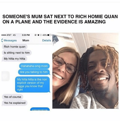 Rich Homie: SOMEONE'S MUM SAT NEXT TO RICH HOMIE QUAN  ON A PLANE AND THE EVIDENCE IS AMAZING  @○言46% ■D  ATAT 4G 3:23 PM  Messages Mom  Rich homie quan  Is sitting next to him  My hitta my hitta  Details  Hahahaha omg mom  Are you talking to him  My hitta hitta is the non  explicit version of my  nigga you know that  right  Yes of course  Yes he explained