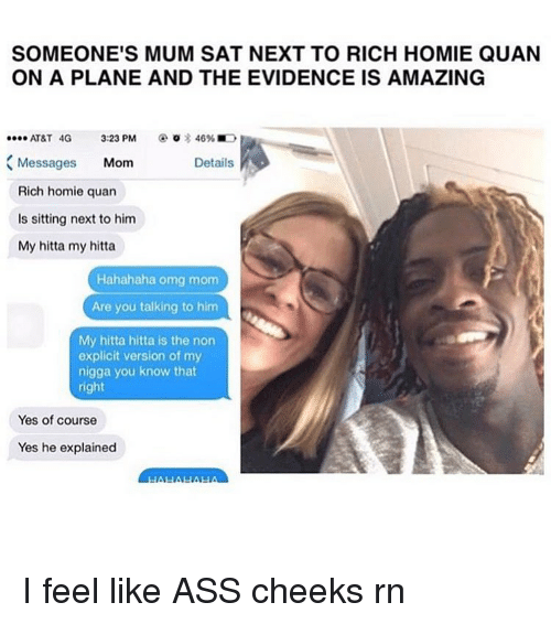 Rich Homie: SOMEONE'S MUM SAT NEXT TO RICH HOMIE QUAN  ON A PLANE AND THE EVIDENCE IS AMAZING  AT&T 4G  3:23 PM  46%E  Messages  Mom  Details  Rich homie quan  ls sitting next to him  My hitta my hitta  Hahahaha omg mom  Are you talking to him  My hitta hitta is the non  explicit version of my  nigga you know that  right  Yes of course  Yes he explained I feel like ASS cheeks rn